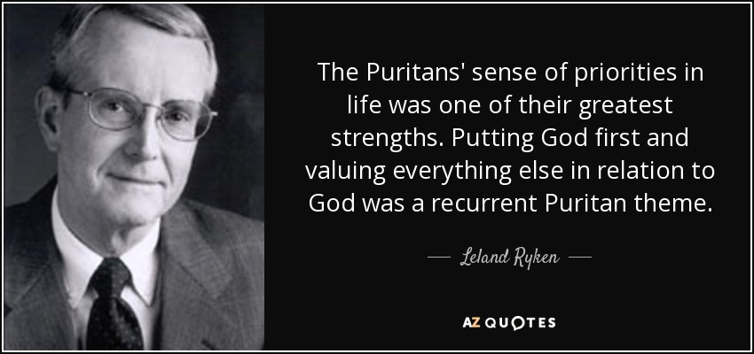 The Puritans' sense of priorities in life was one of their greatest strengths. Putting God first and valuing everything else in relation to God was a recurrent Puritan theme. - Leland Ryken