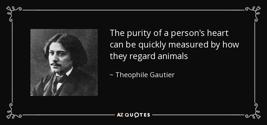 The purity of a person's heart can be quickly measured by how they regard animals - Theophile Gautier