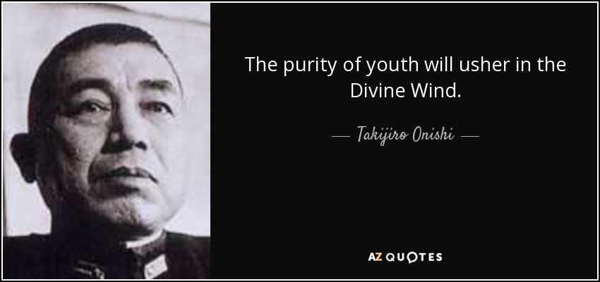 The purity of youth will usher in the Divine Wind. - Takijiro Onishi