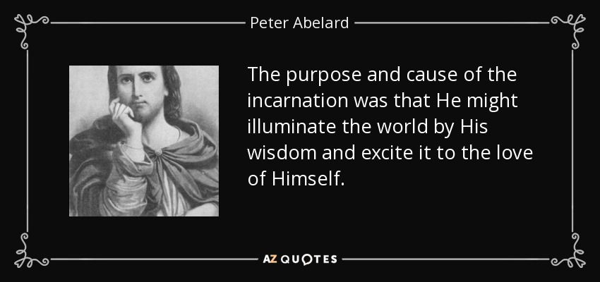 The purpose and cause of the incarnation was that He might illuminate the world by His wisdom and excite it to the love of Himself. - Peter Abelard