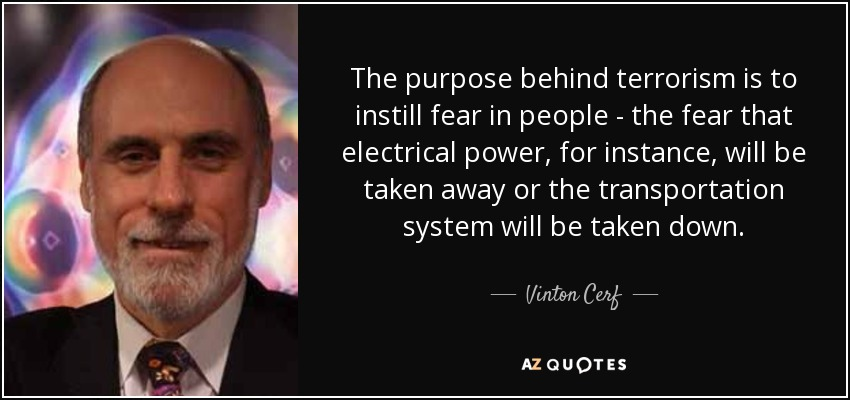 The purpose behind terrorism is to instill fear in people - the fear that electrical power, for instance, will be taken away or the transportation system will be taken down. - Vinton Cerf