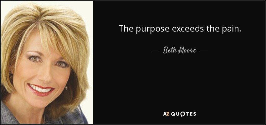 The purpose exceeds the pain. - Beth Moore