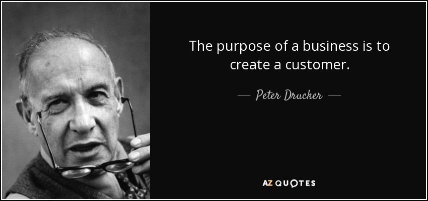 The purpose of a business is to create a customer. - Peter Drucker