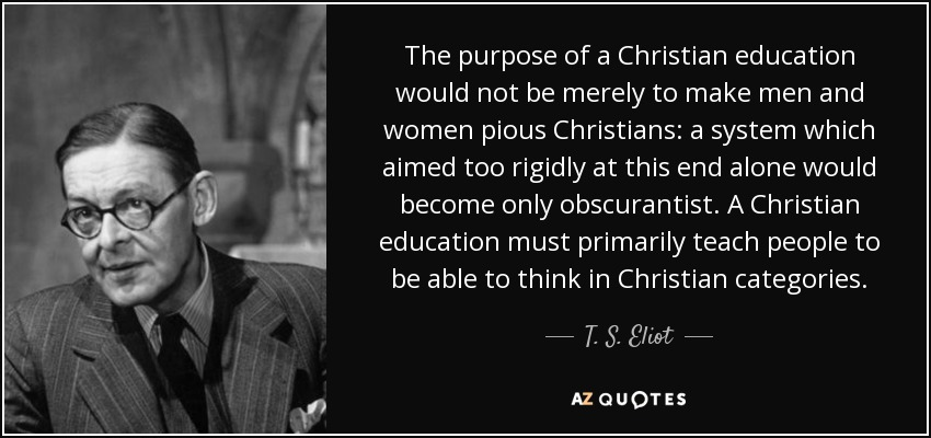 The purpose of a Christian education would not be merely to make men and women pious Christians: a system which aimed too rigidly at this end alone would become only obscurantist. A Christian education must primarily teach people to be able to think in Christian categories. - T. S. Eliot