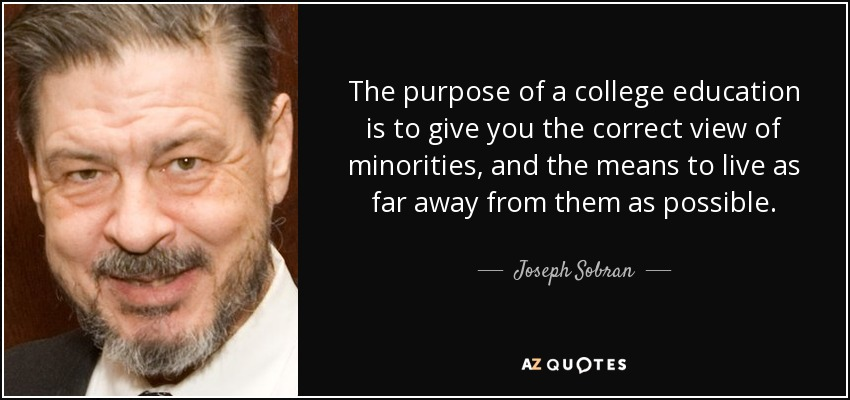 The purpose of a college education is to give you the correct view of minorities, and the means to live as far away from them as possible. - Joseph Sobran
