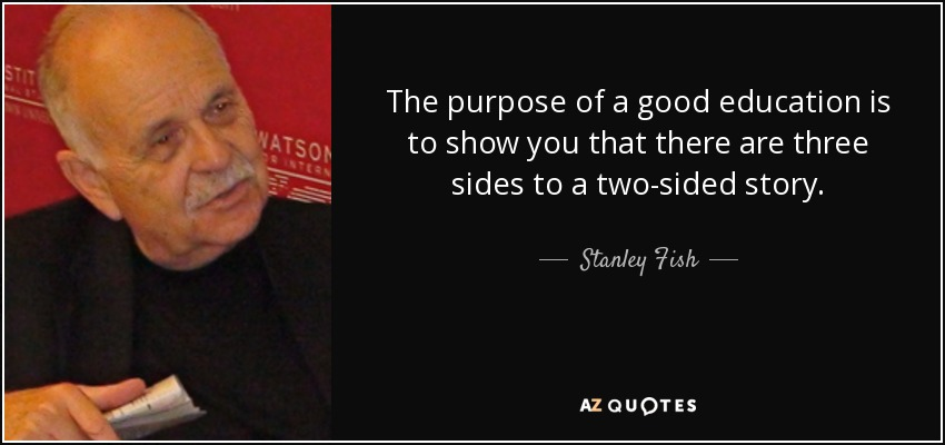 The purpose of a good education is to show you that there are three sides to a two-sided story. - Stanley Fish