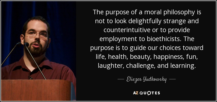 The purpose of a moral philosophy is not to look delightfully strange and counterintuitive or to provide employment to bioethicists. The purpose is to guide our choices toward life, health, beauty, happiness, fun, laughter, challenge, and learning. - Eliezer Yudkowsky