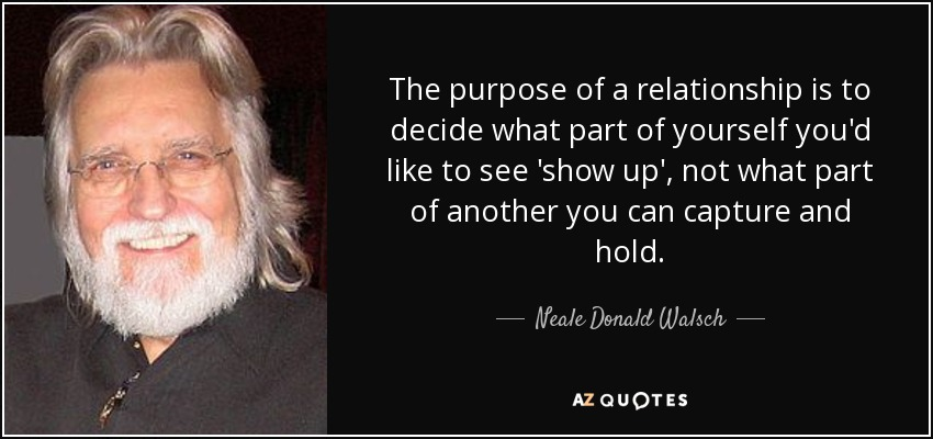 The purpose of a relationship is to decide what part of yourself you'd like to see 'show up', not what part of another you can capture and hold. - Neale Donald Walsch
