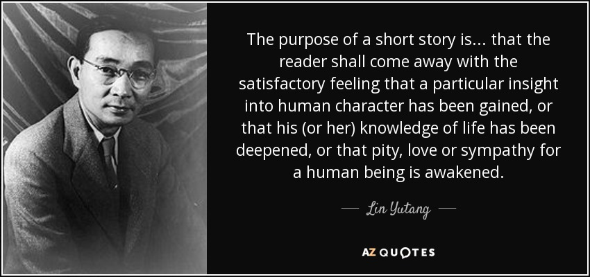 The purpose of a short story is ... that the reader shall come away with the satisfactory feeling that a particular insight into human character has been gained, or that his (or her) knowledge of life has been deepened, or that pity, love or sympathy for a human being is awakened. - Lin Yutang