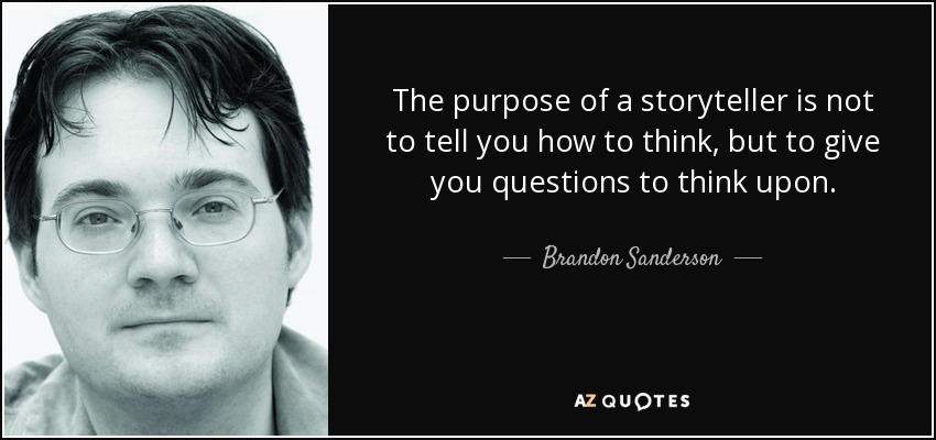 The purpose of a storyteller is not to tell you how to think, but to give you questions to think upon. - Brandon Sanderson