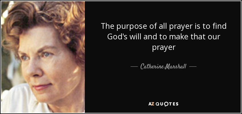 The purpose of all prayer is to find God's will and to make that our prayer - Catherine Marshall
