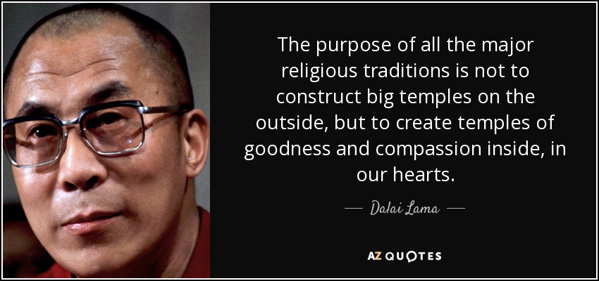 The purpose of all the major religious traditions is not to construct big temples on the outside, but to create temples of goodness and compassion inside, in our hearts. - Dalai Lama