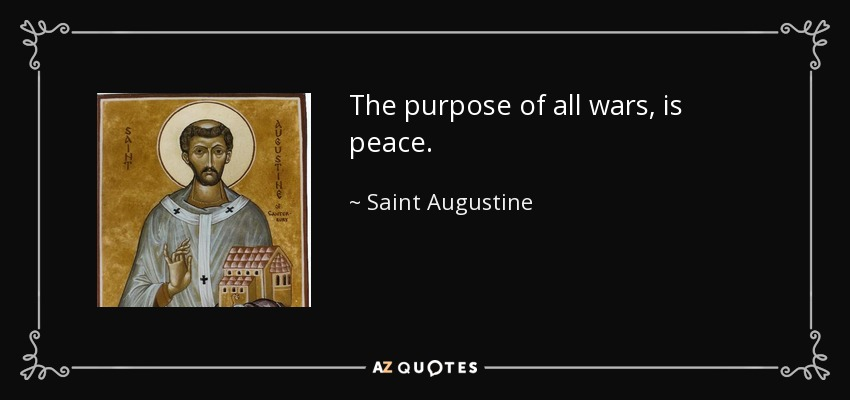 The purpose of all wars, is peace. - Saint Augustine
