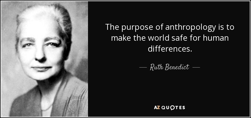 The purpose of anthropology is to make the world safe for human differences. - Ruth Benedict