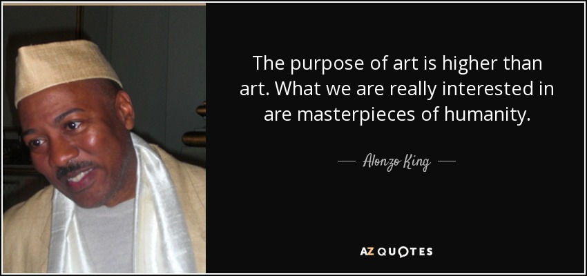 The purpose of art is higher than art. What we are really interested in are masterpieces of humanity. - Alonzo King