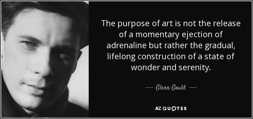 The purpose of art is not the release of a momentary ejection of adrenaline but rather the gradual, lifelong construction of a state of wonder and serenity. - Glenn Gould