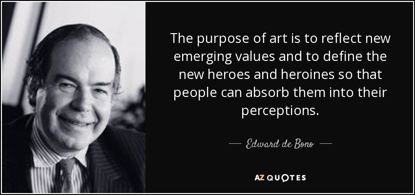 The purpose of art is to reflect new emerging values and to define the new heroes and heroines so that people can absorb them into their perceptions. - Edward de Bono
