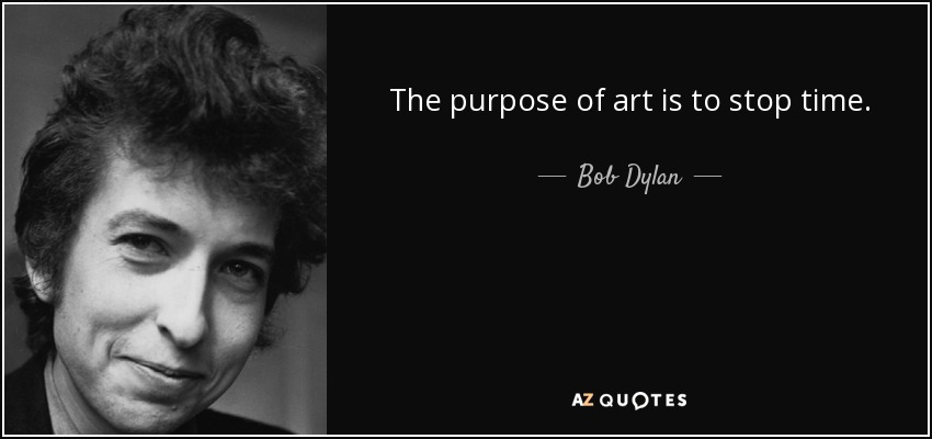The purpose of art is to stop time. - Bob Dylan