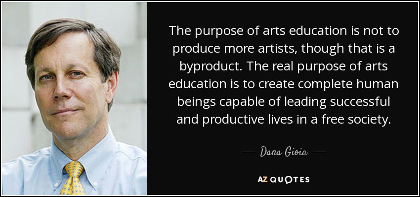 The purpose of arts education is not to produce more artists, though that is a byproduct. The real purpose of arts education is to create complete human beings capable of leading successful and productive lives in a free society. - Dana Gioia