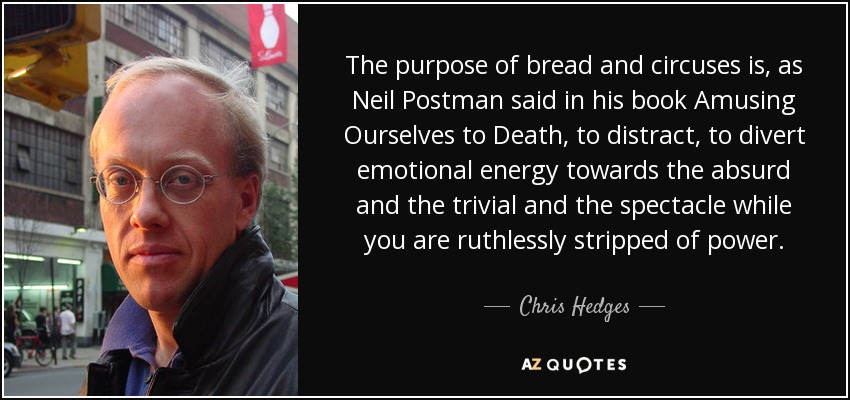 The purpose of bread and circuses is, as Neil Postman said in his book Amusing Ourselves to Death, to distract, to divert emotional energy towards the absurd and the trivial and the spectacle while you are ruthlessly stripped of power. - Chris Hedges