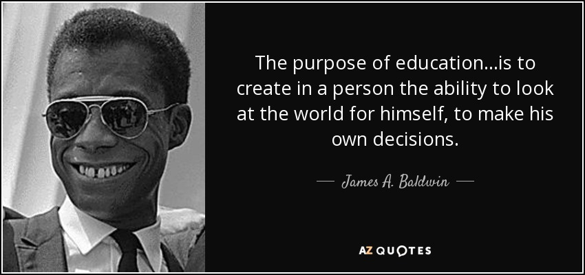 The purpose of education...is to create in a person the ability to look at the world for himself, to make his own decisions. - James A. Baldwin