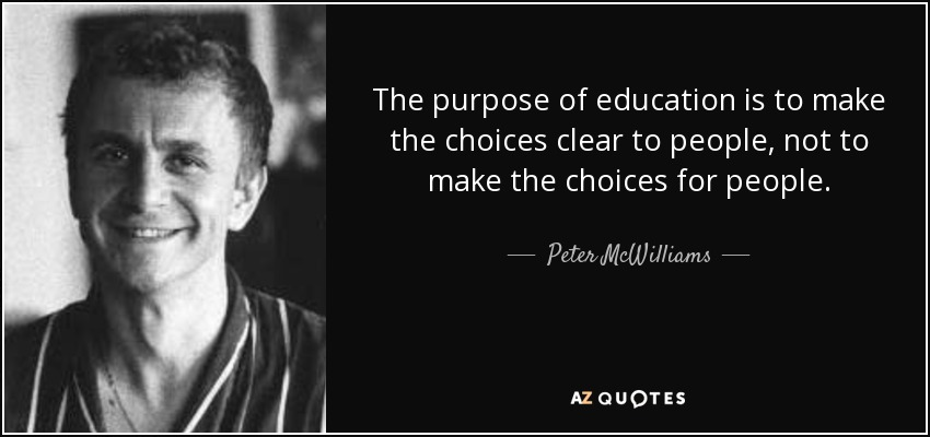 The purpose of education is to make the choices clear to people, not to make the choices for people. - Peter McWilliams