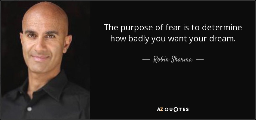 The purpose of fear is to determine how badly you want your dream. - Robin Sharma