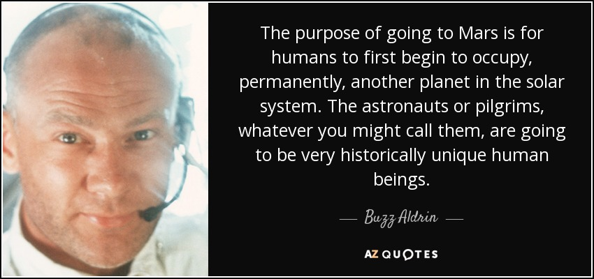 The purpose of going to Mars is for humans to first begin to occupy, permanently, another planet in the solar system. The astronauts or pilgrims, whatever you might call them, are going to be very historically unique human beings. - Buzz Aldrin