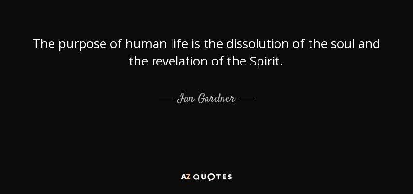 The purpose of human life is the dissolution of the soul and the revelation of the Spirit. - Ian Gardner
