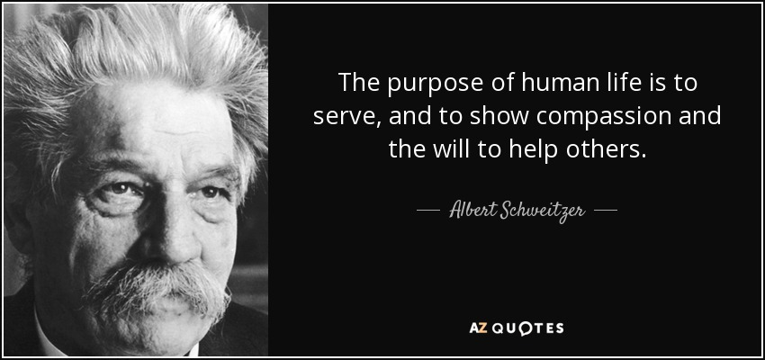 The purpose of human life is to serve, and to show compassion and the will to help others. - Albert Schweitzer