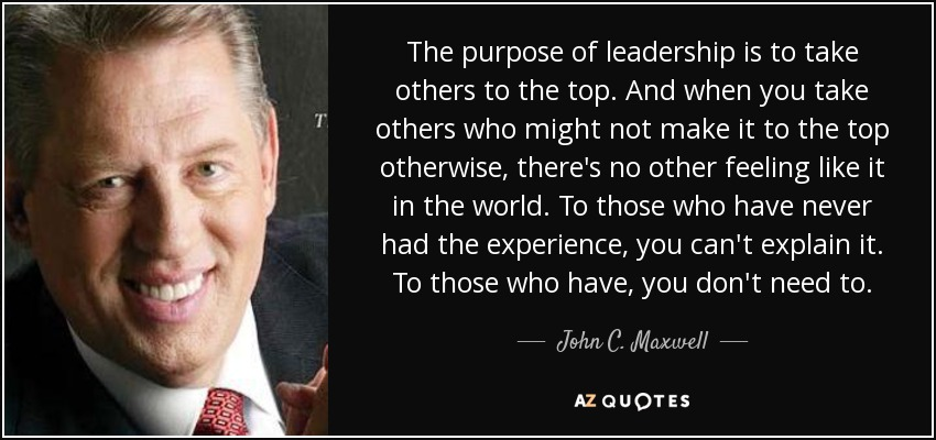 The purpose of leadership is to take others to the top. And when you take others who might not make it to the top otherwise, there's no other feeling like it in the world. To those who have never had the experience, you can't explain it. To those who have, you don't need to. - John C. Maxwell