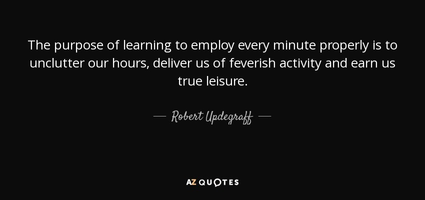 The purpose of learning to employ every minute properly is to unclutter our hours, deliver us of feverish activity and earn us true leisure. - Robert Updegraff