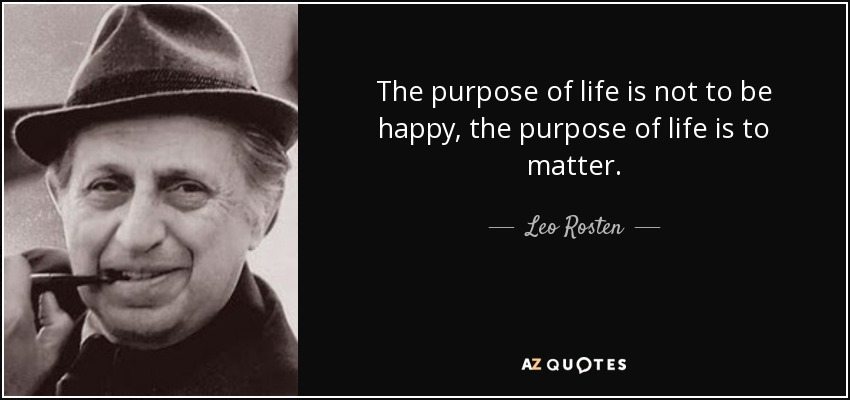 The purpose of life is not to be happy, the purpose of life is to matter. - Leo Rosten