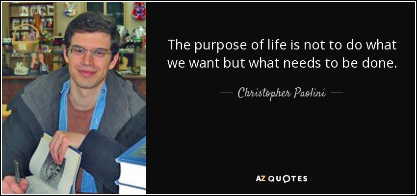 The purpose of life is not to do what we want but what needs to be done. - Christopher Paolini