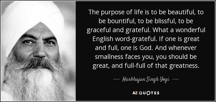 The purpose of life is to be beautiful, to be bountiful, to be blissful, to be graceful and grateful. What a wonderful English word-grateful. If one is great and full, one is God. And whenever smallness faces you, you should be great, and full-full of that greatness. - Harbhajan Singh Yogi