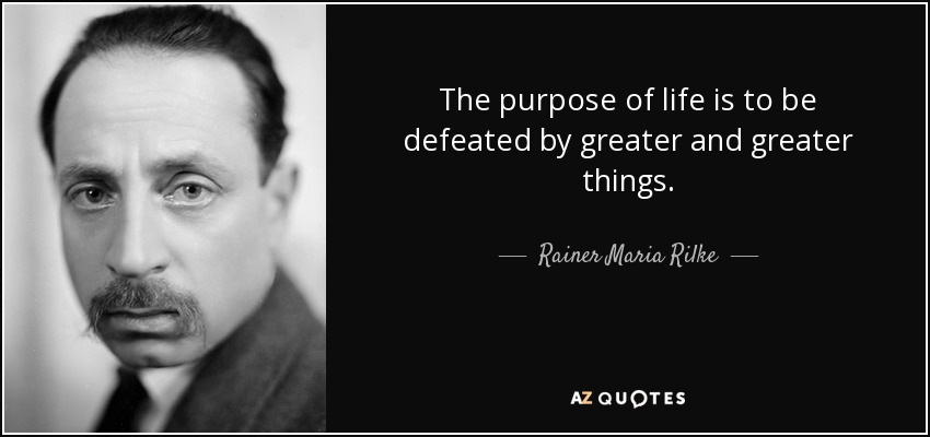 The purpose of life is to be defeated by greater and greater things. - Rainer Maria Rilke