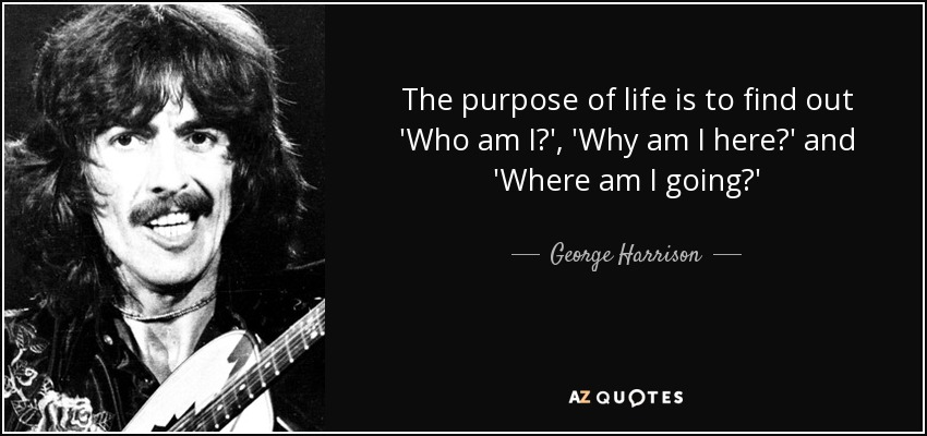 George Harrison Quote The Purpose Of Life Is To Find Out Who Am