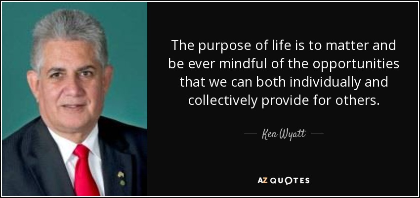 The purpose of life is to matter and be ever mindful of the opportunities that we can both individually and collectively provide for others. - Ken Wyatt