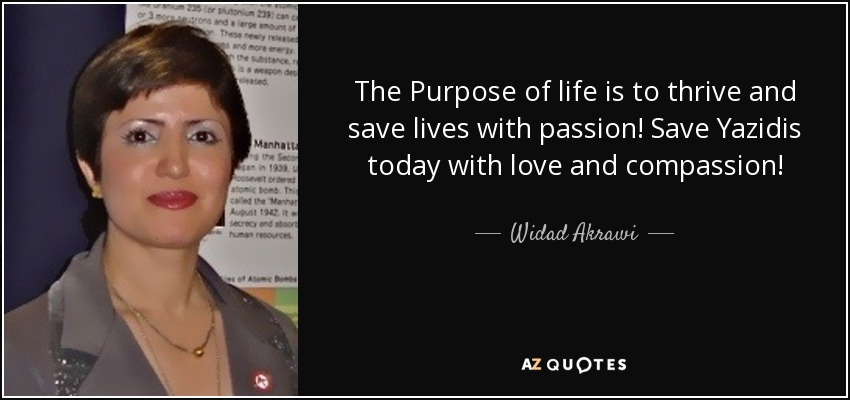 The Purpose of life is to thrive and save lives with passion! Save Yazidis today with love and compassion! - Widad Akrawi