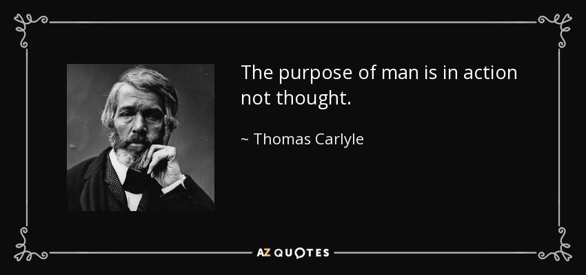 The purpose of man is in action not thought. - Thomas Carlyle