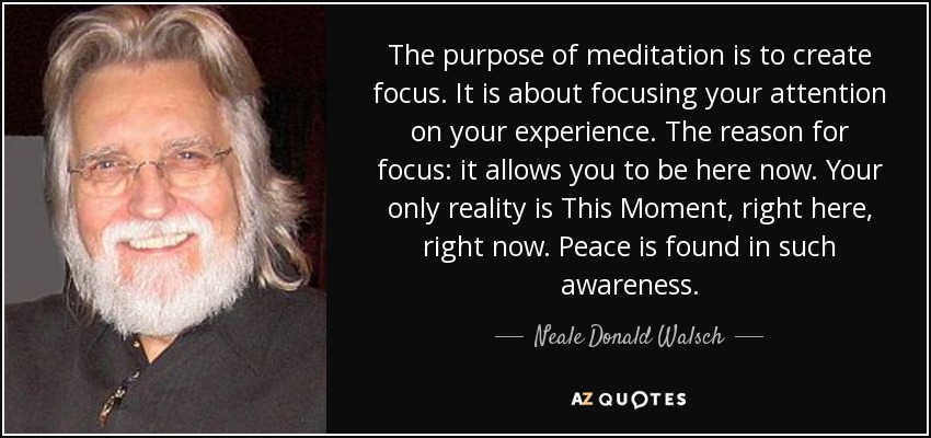 The purpose of meditation is to create focus. It is about focusing your attention on your experience. The reason for focus: it allows you to be here now. Your only reality is This Moment, right here, right now. Peace is found in such awareness. - Neale Donald Walsch