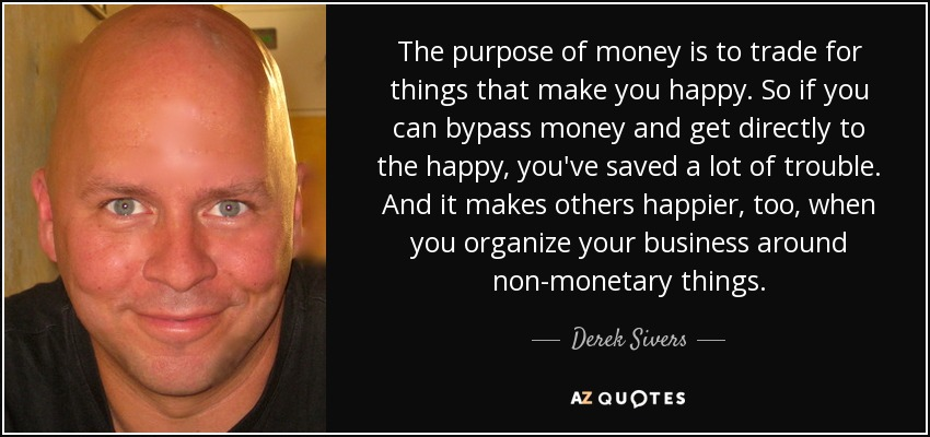 The purpose of money is to trade for things that make you happy. So if you can bypass money and get directly to the happy, you've saved a lot of trouble. And it makes others happier, too, when you organize your business around non-monetary things. - Derek Sivers
