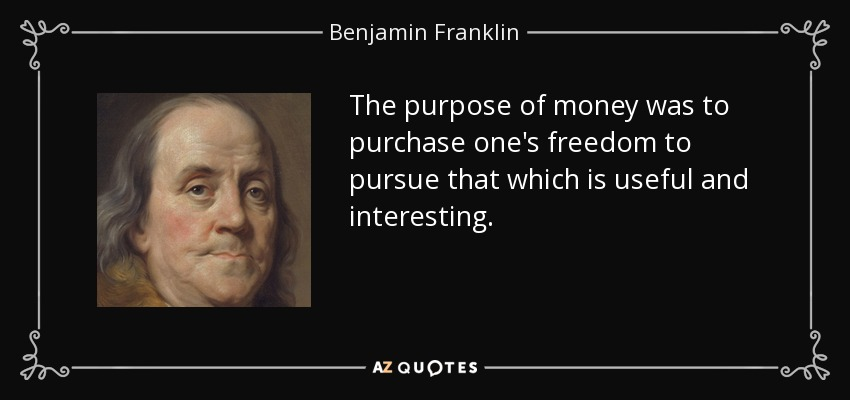 The purpose of money was to purchase one's freedom to pursue that which is useful and interesting. - Benjamin Franklin