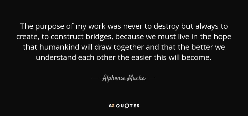The purpose of my work was never to destroy but always to create, to construct bridges, because we must live in the hope that humankind will draw together and that the better we understand each other the easier this will become. - Alphonse Mucha