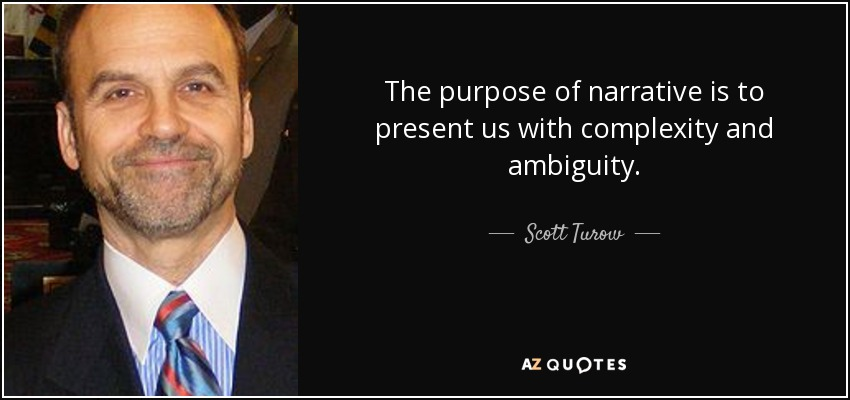 The purpose of narrative is to present us with complexity and ambiguity. - Scott Turow