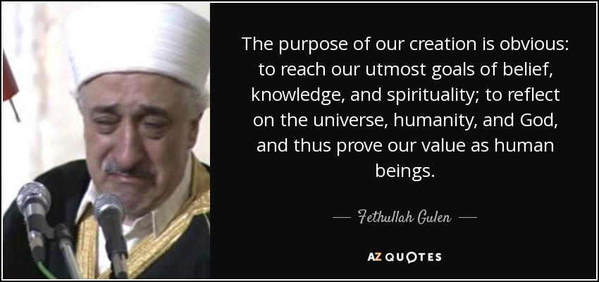 The purpose of our creation is obvious: to reach our utmost goals of belief, knowledge, and spirituality; to reflect on the universe, humanity, and God, and thus prove our value as human beings. - Fethullah Gulen