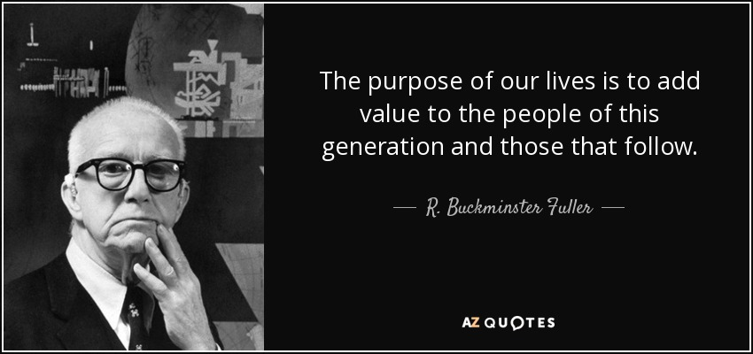 The purpose of our lives is to add value to the people of this generation and those that follow. - R. Buckminster Fuller