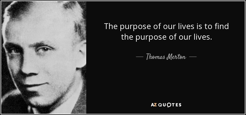 The purpose of our lives is to find the purpose of our lives. - Thomas Merton