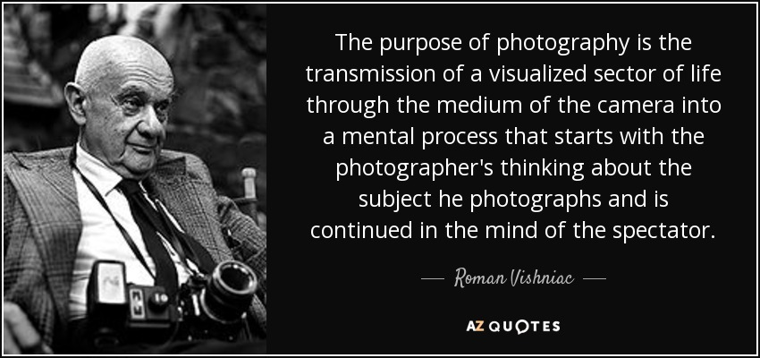 The purpose of photography is the transmission of a visualized sector of life through the medium of the camera into a mental process that starts with the photographer's thinking about the subject he photographs and is continued in the mind of the spectator. - Roman Vishniac