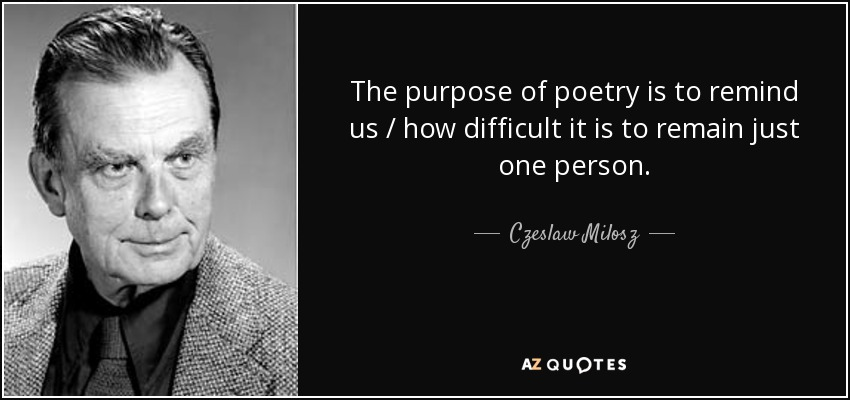 The purpose of poetry is to remind us / how difficult it is to remain just one person... - Czeslaw Milosz